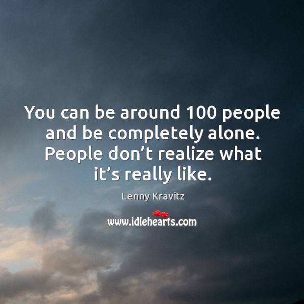 You can be around 100 people and be completely alone. People don't realize what it's really like. Image