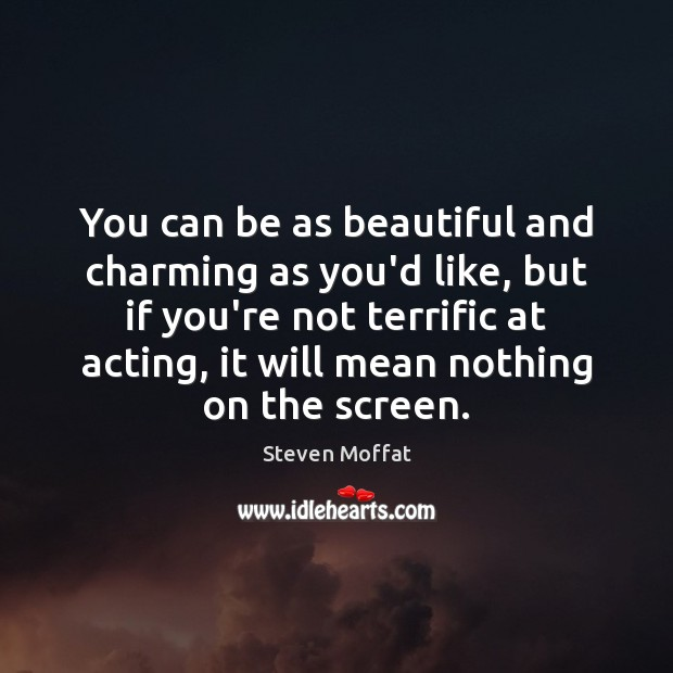 You can be as beautiful and charming as you'd like, but if Steven Moffat Picture Quote