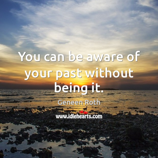 You can be aware of your past without being it. Geneen Roth Picture Quote