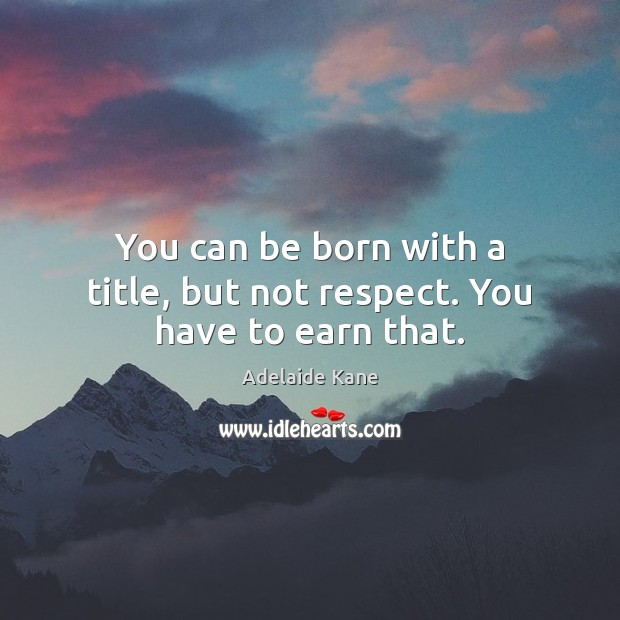 Image, You can be born with a title, but not respect. You have to earn that.