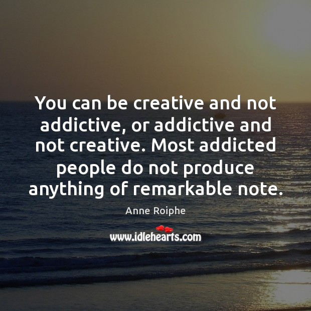 Image, You can be creative and not addictive, or addictive and not creative.