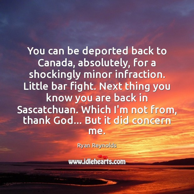 You can be deported back to Canada, absolutely, for a shockingly minor Image