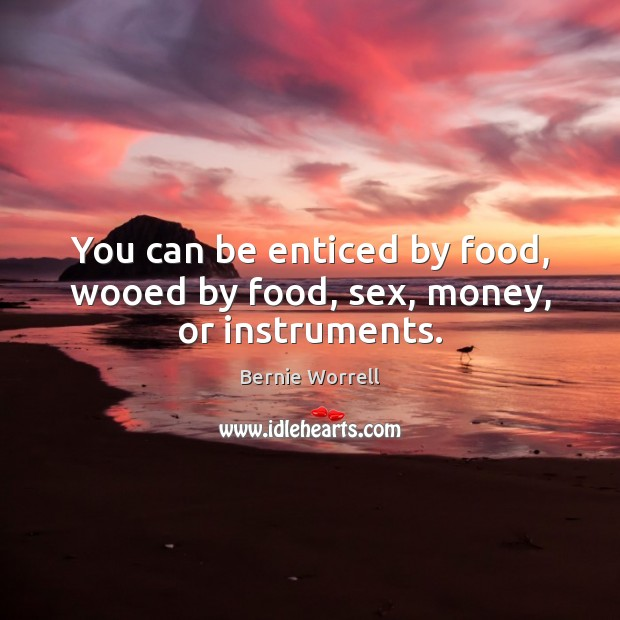 Image, You can be enticed by food, wooed by food, sex, money, or instruments.