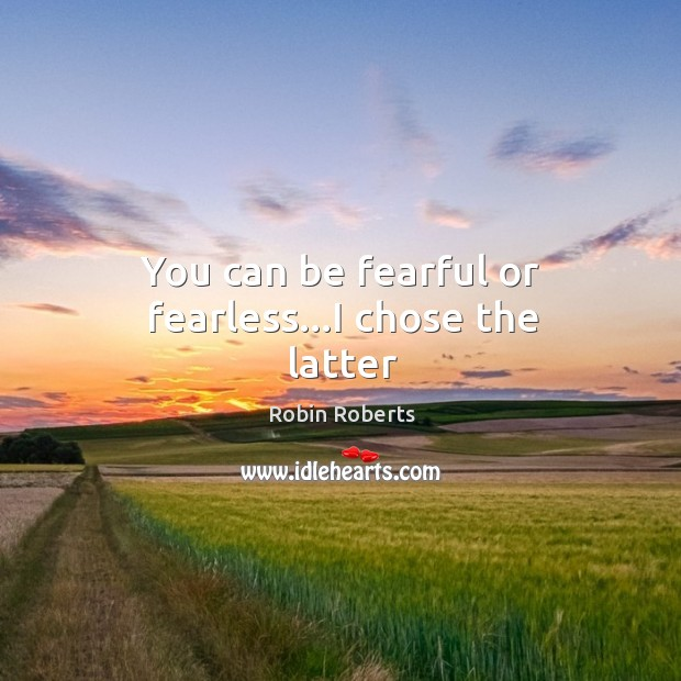 You can be fearful or fearless…I chose the latter Image