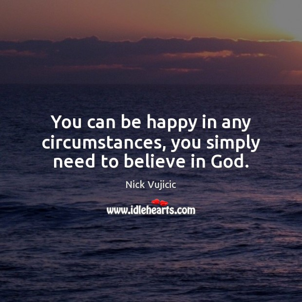 You can be happy in any circumstances, you simply need to believe in God. Image