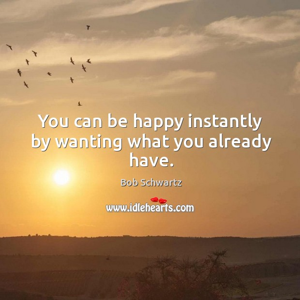 Image, You can be happy instantly by wanting what you already have.
