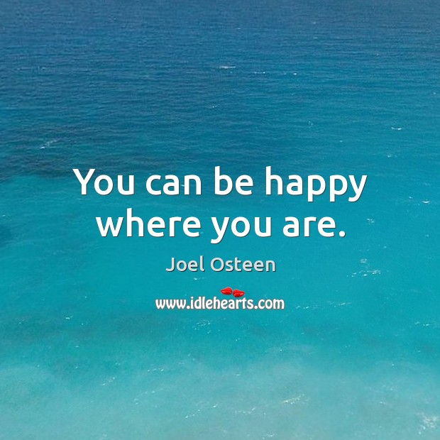 You can be happy where you are. Image