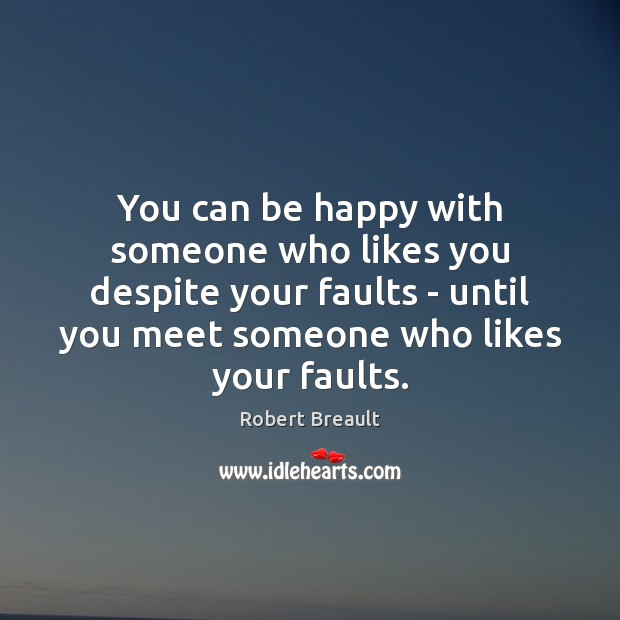 You can be happy with someone who likes you despite your faults Image