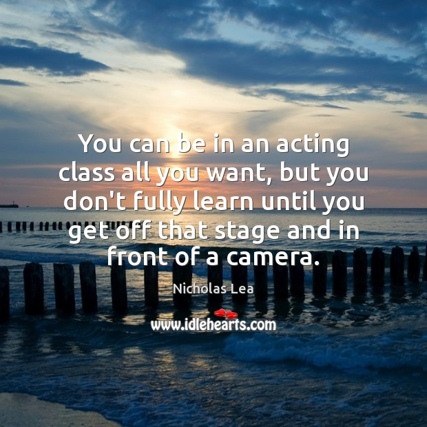 You can be in an acting class all you want, but you Nicholas Lea Picture Quote