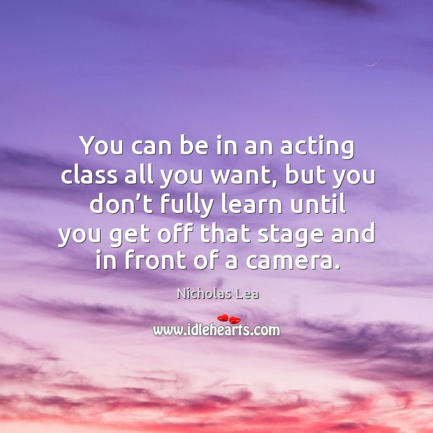 You can be in an acting class all you want, but you don't fully learn until you get off that stage and in front of a camera. Nicholas Lea Picture Quote