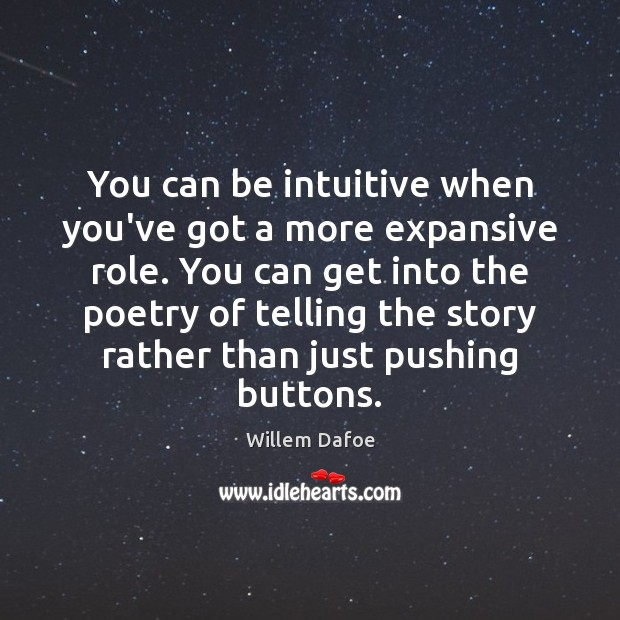 You can be intuitive when you've got a more expansive role. You Willem Dafoe Picture Quote