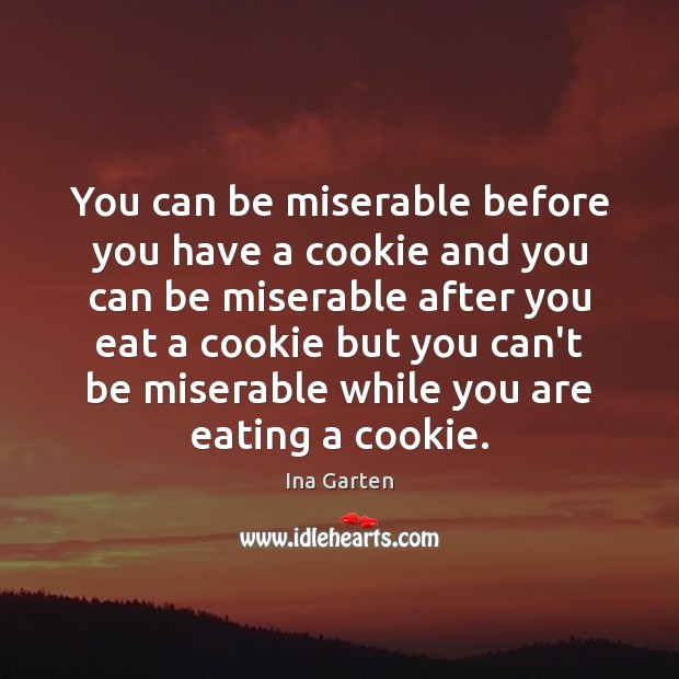 You can be miserable before you have a cookie and you can Ina Garten Picture Quote