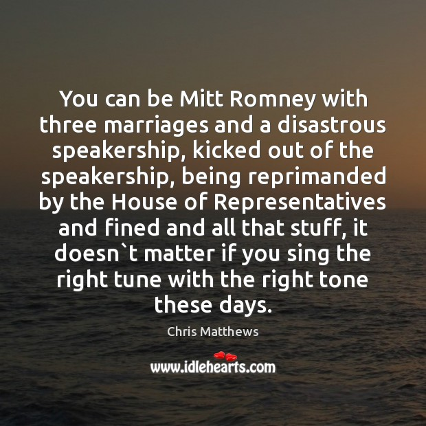 You can be Mitt Romney with three marriages and a disastrous speakership, Chris Matthews Picture Quote