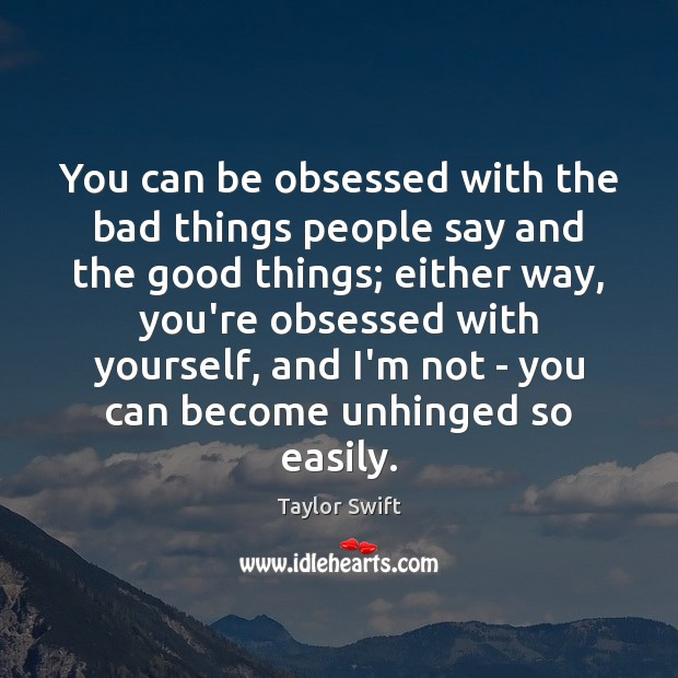 You can be obsessed with the bad things people say and the Image