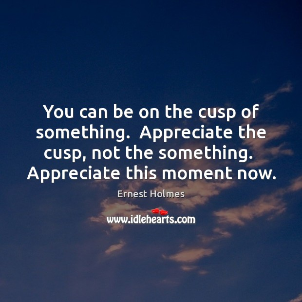 You can be on the cusp of something.  Appreciate the cusp, not Ernest Holmes Picture Quote