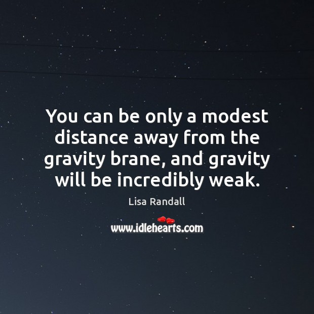 You can be only a modest distance away from the gravity brane, Lisa Randall Picture Quote