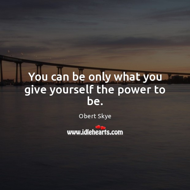 You can be only what you give yourself the power to be. Obert Skye Picture Quote