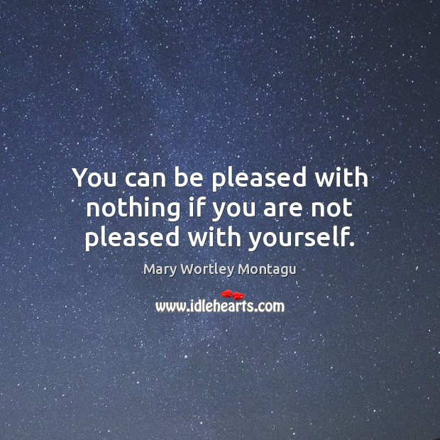 You can be pleased with nothing if you are not pleased with yourself. Mary Wortley Montagu Picture Quote