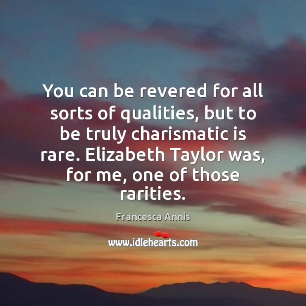 You can be revered for all sorts of qualities, but to be Francesca Annis Picture Quote