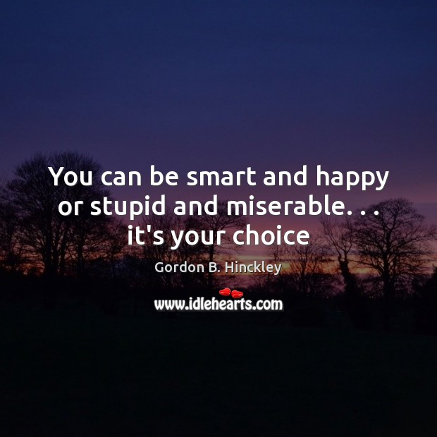 You can be smart and happy or stupid and miserable. . . it's your choice Gordon B. Hinckley Picture Quote