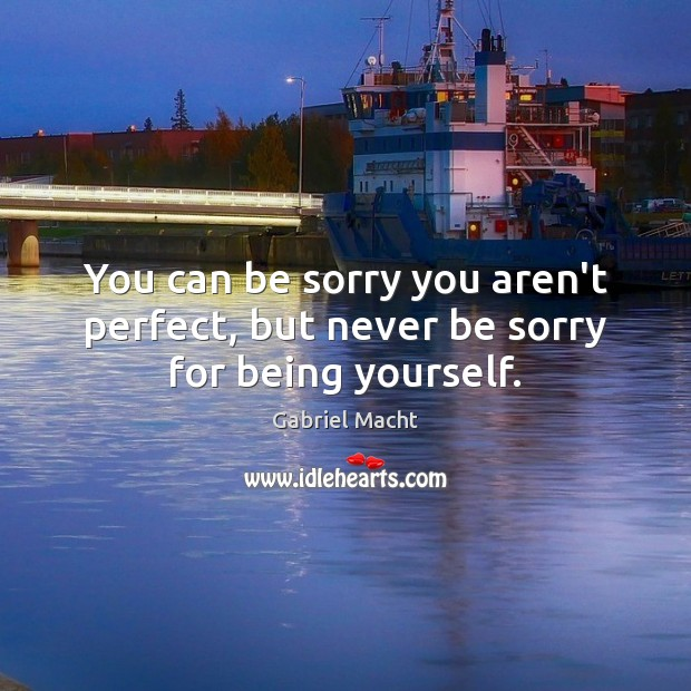You can be sorry you aren't perfect, but never be sorry for being yourself. Image
