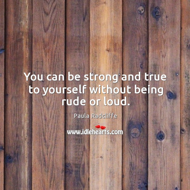 You can be strong and true to yourself without being rude or loud. Image