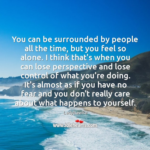 You can be surrounded by people all the time, but you feel Image