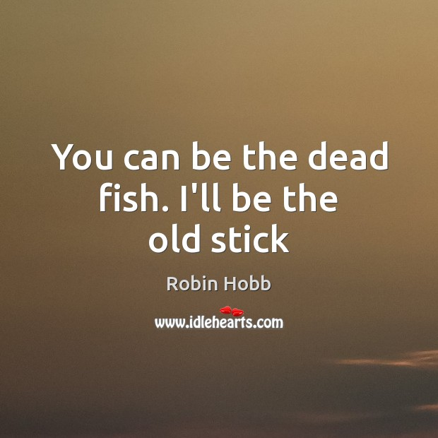 You can be the dead fish. I'll be the old stick Robin Hobb Picture Quote
