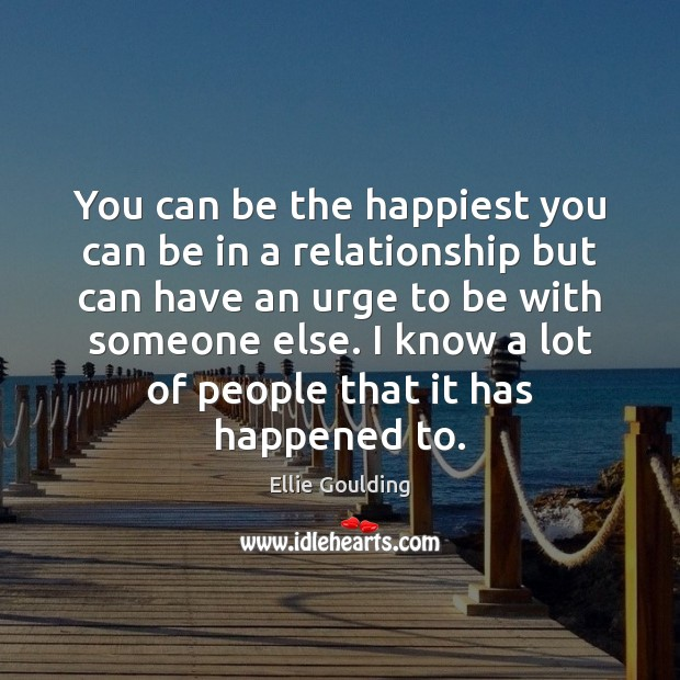 You can be the happiest you can be in a relationship but Ellie Goulding Picture Quote