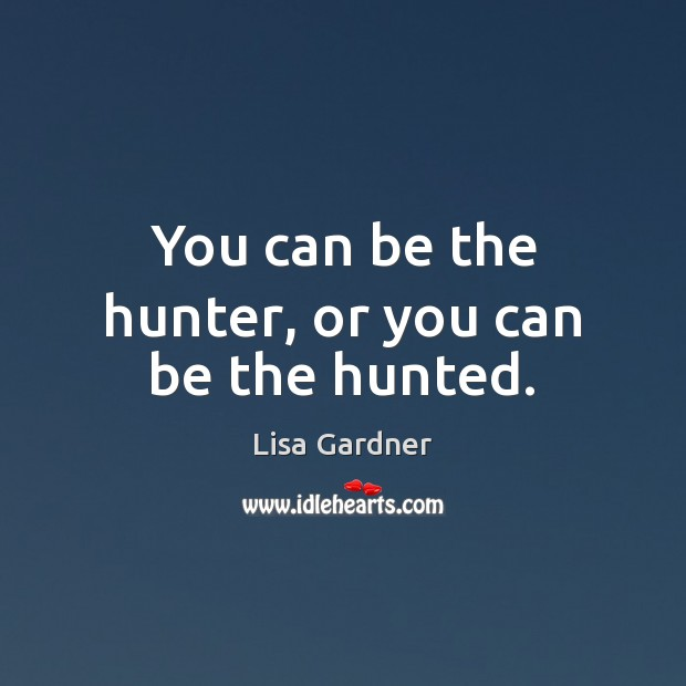 Image, You can be the hunter, or you can be the hunted.