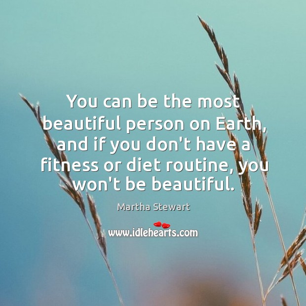 You can be the most beautiful person on Earth, and if you Martha Stewart Picture Quote