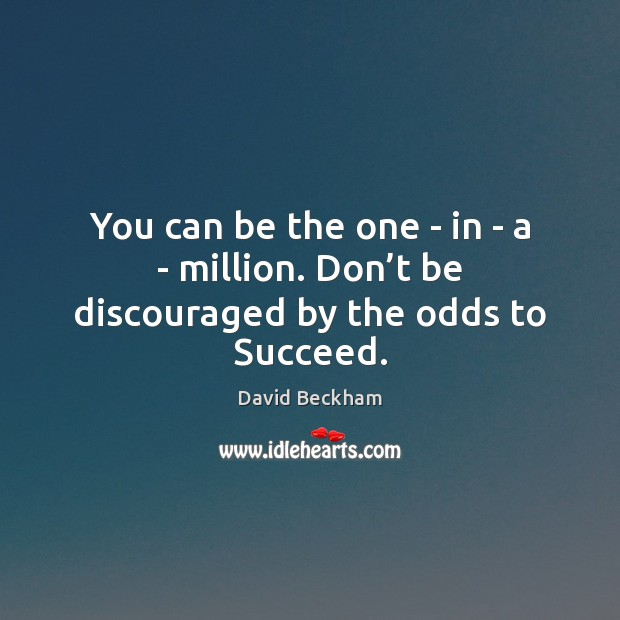 You can be the one – in – a – million. Don't be discouraged by the odds to Succeed. David Beckham Picture Quote