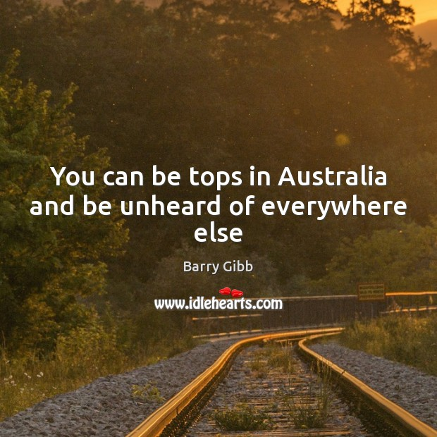 Image, You can be tops in Australia and be unheard of everywhere else