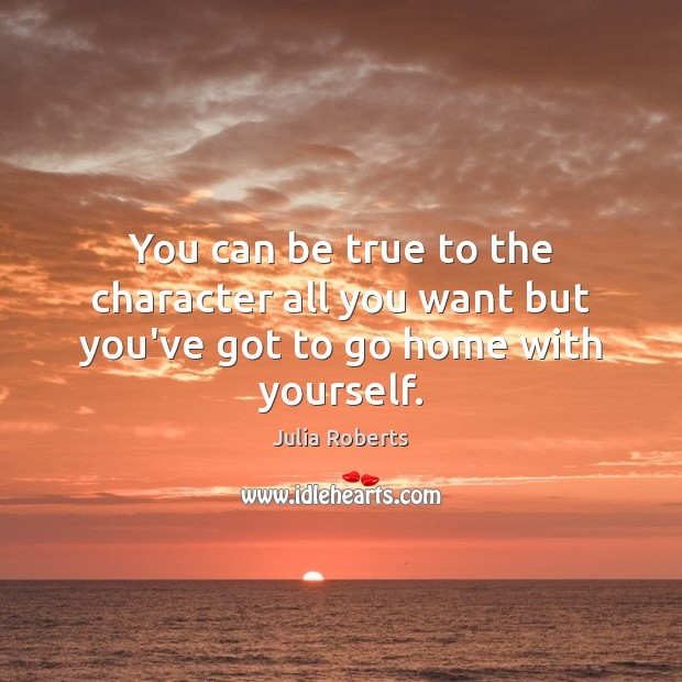 You can be true to the character all you want but you've got to go home with yourself. Julia Roberts Picture Quote