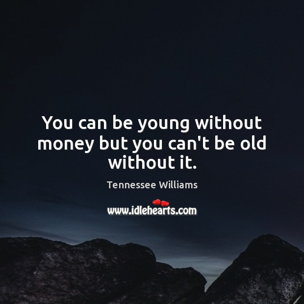 You can be young without money but you can't be old without it. Tennessee Williams Picture Quote