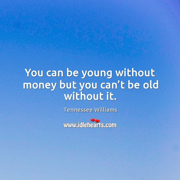 You can be young without money but you can't be old without it. Image