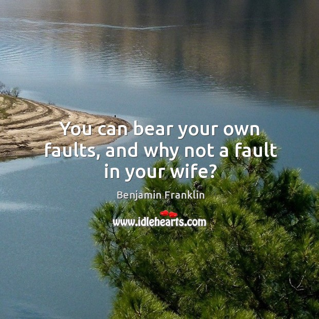 You can bear your own faults, and why not a fault in your wife? Image