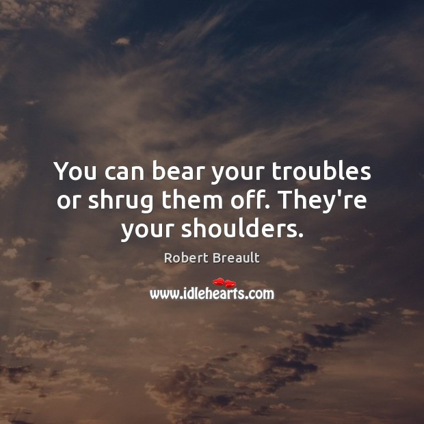 You can bear your troubles or shrug them off. They're your shoulders. Image