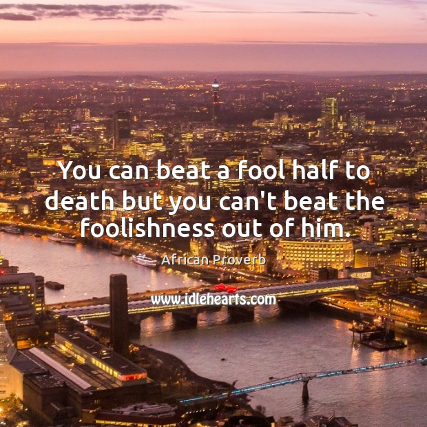 Image, You can beat a fool half to death but you can't beat the foolishness out of him.
