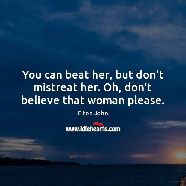 You can beat her, but don't mistreat her. Oh, don't believe that woman please. Elton John Picture Quote
