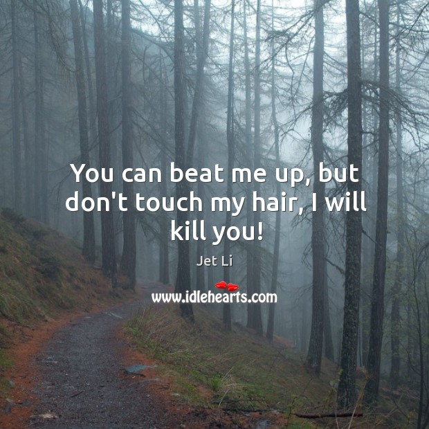 You can beat me up, but don't touch my hair, I will kill you! Jet Li Picture Quote