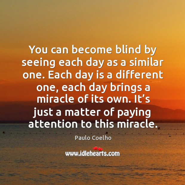 You can become blind by seeing each day as a similar one. Image