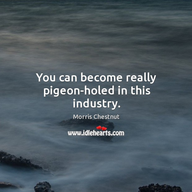 You can become really pigeon-holed in this industry. Morris Chestnut Picture Quote