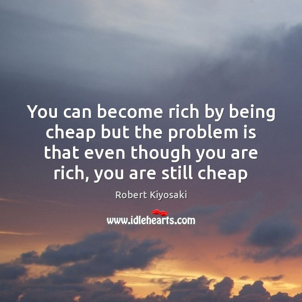 You can become rich by being cheap but the problem is that Image