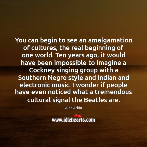 You can begin to see an amalgamation of cultures, the real beginning Alan Arkin Picture Quote
