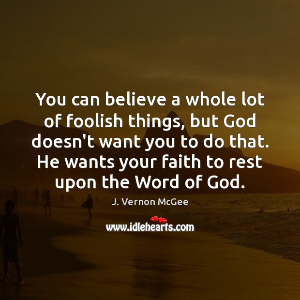 You can believe a whole lot of foolish things, but God doesn't J. Vernon McGee Picture Quote