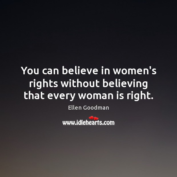 You can believe in women's rights without believing that every woman is right. Ellen Goodman Picture Quote
