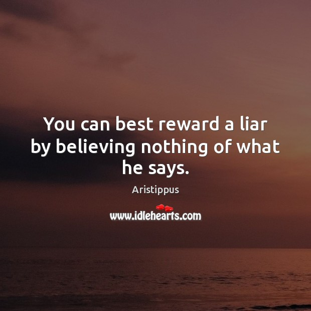 Image, You can best reward a liar by believing nothing of what he says.