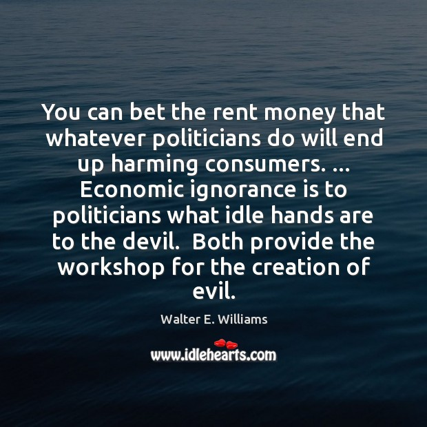 You can bet the rent money that whatever politicians do will end Walter E. Williams Picture Quote