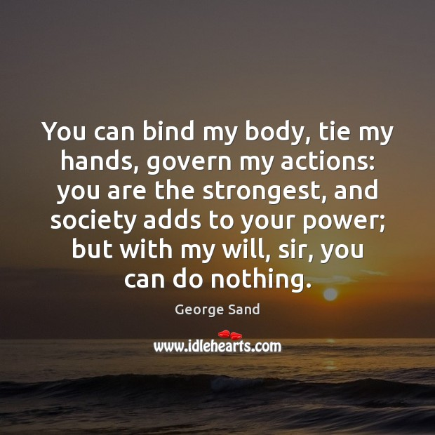 You can bind my body, tie my hands, govern my actions: you George Sand Picture Quote